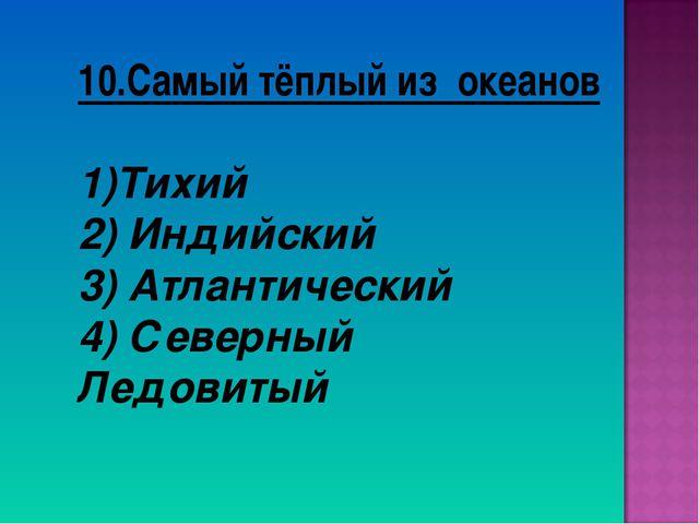 10.Самый тёплый из океанов Тихий 2) Индийский 3) Атлантический 4) Северный Ле...