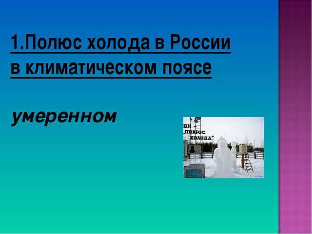 1.Полюс холода в России в климатическом поясе умеренном
