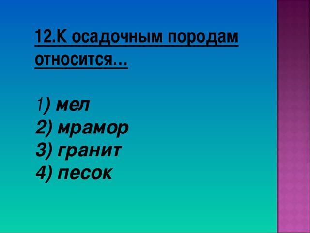 12.К осадочным породам относится… 1) мел 2) мрамор 3) гранит 4) песок