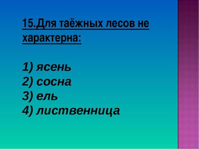 15.Для таёжных лесов не характерна: ясень сосна 3) ель 4) лиственница