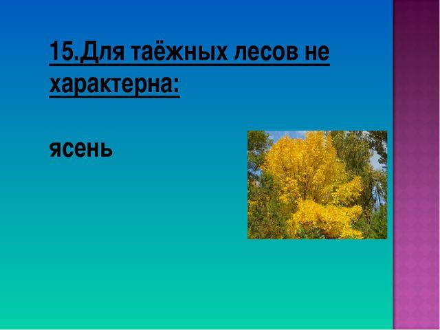 15.Для таёжных лесов не характерна: ясень