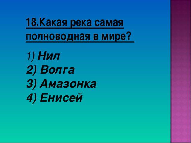 18.Какая река самая полноводная в мире? Нил Волга 3) Амазонка 4) Енисей