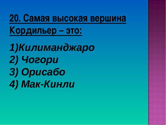 20. Самая высокая вершина Кордильер – это: Килиманджаро 2) Чогори 3) Орисабо...