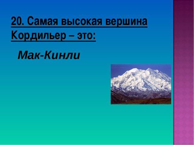 20. Самая высокая вершина Кордильер – это: Мак-Кинли
