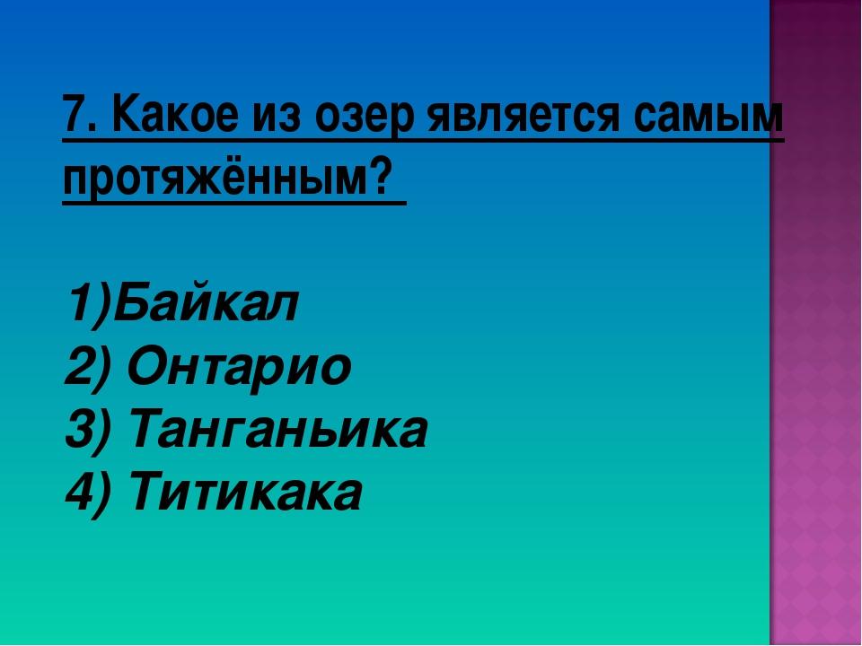 7. Какое из озер является самым протяжённым? Байкал 2) Онтарио 3) Танганьика...