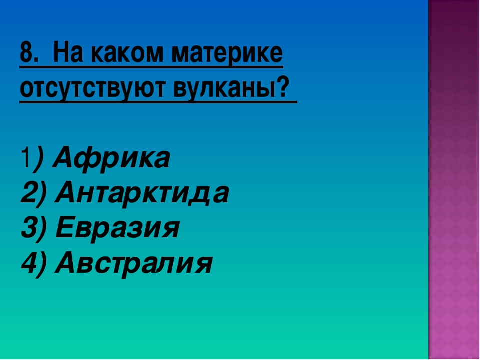 8. На каком материке отсутствуют вулканы? 1) Африка 2) Антарктида 3) Евразия...