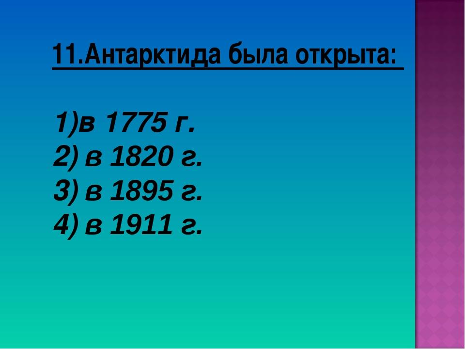 11.Антарктида была открыта: в 1775 г. 2) в 1820 г. 3) в 1895 г. 4) в 1911 г.