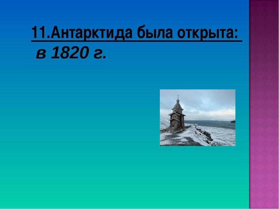 11.Антарктида была открыта: в 1820 г.