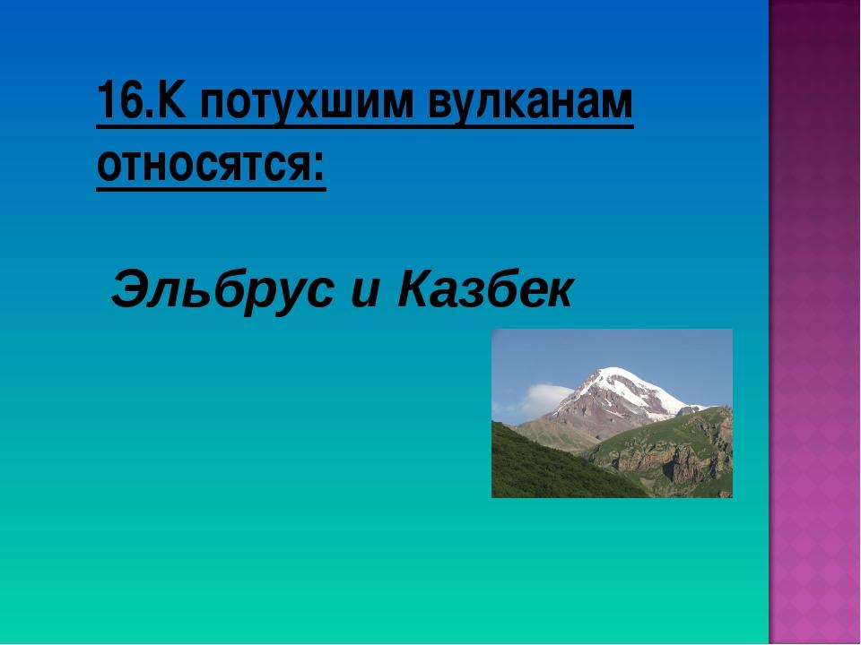 16.К потухшим вулканам относятся: Эльбрус и Казбек