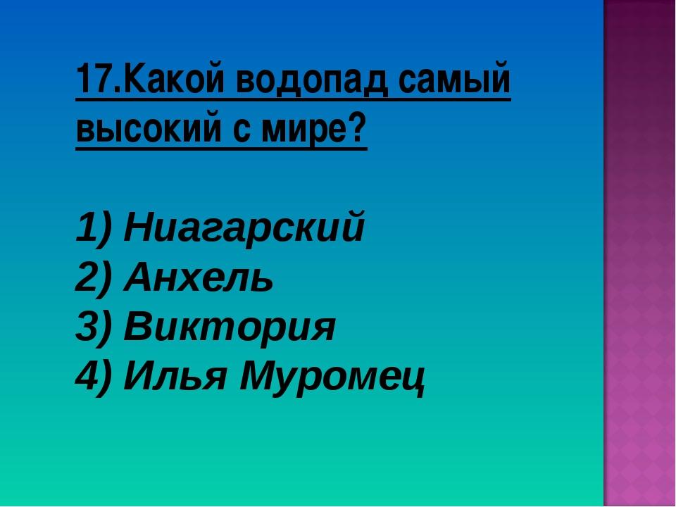 17.Какой водопад самый высокий с мире? Ниагарский Анхель 3) Виктория 4) Илья...