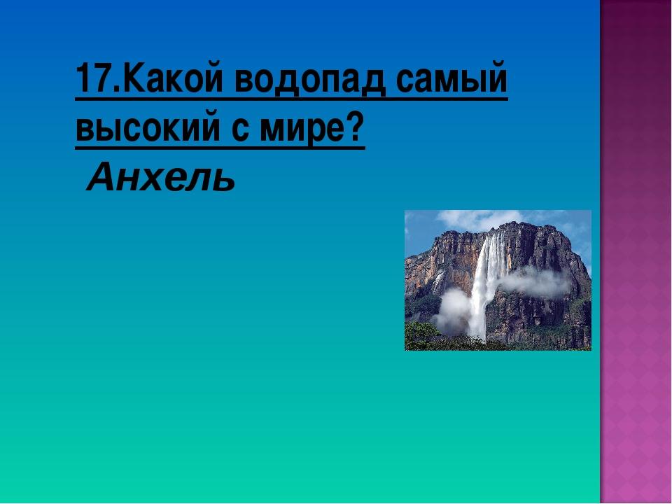 17.Какой водопад самый высокий с мире? Анхель