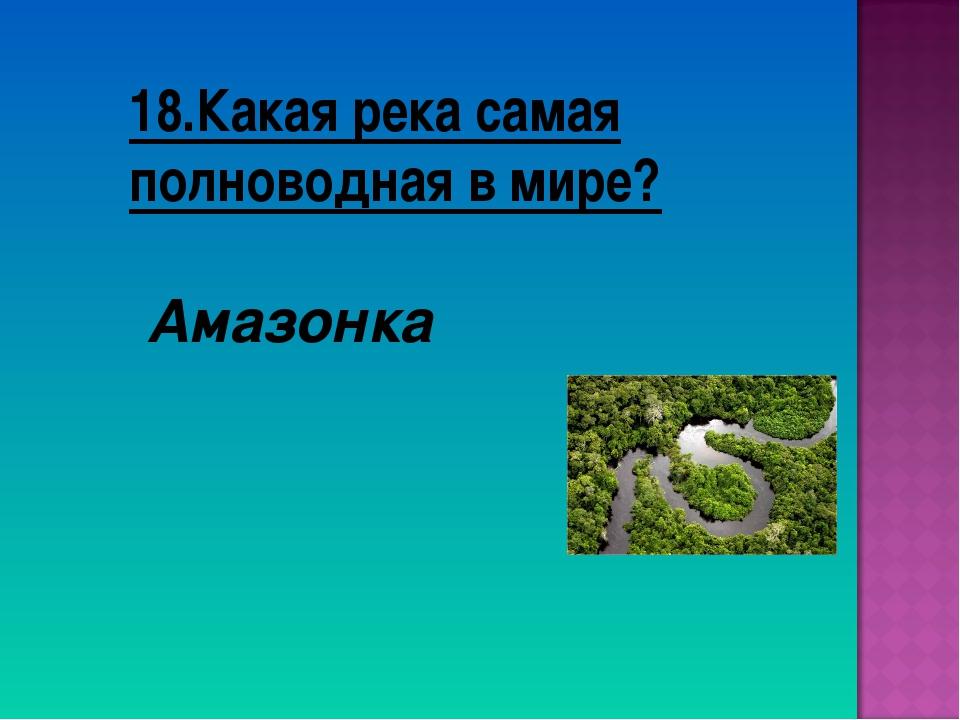 18.Какая река самая полноводная в мире? Амазонка