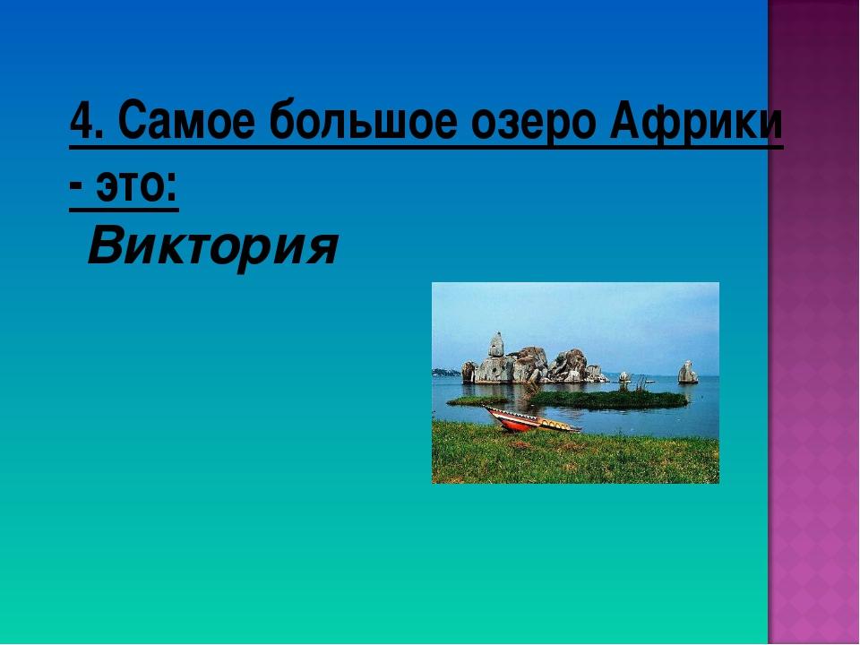 4. Самое большое озеро Африки - это: Виктория