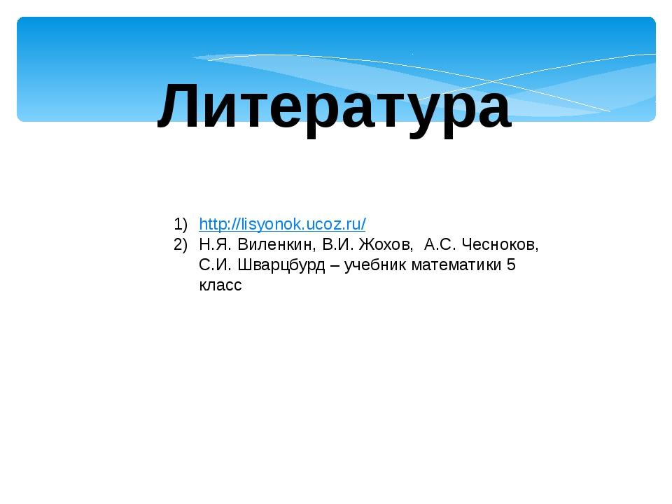 Литература http://lisyonok.ucoz.ru/ Н.Я. Виленкин, В.И. Жохов, А.С. Чесноков,...