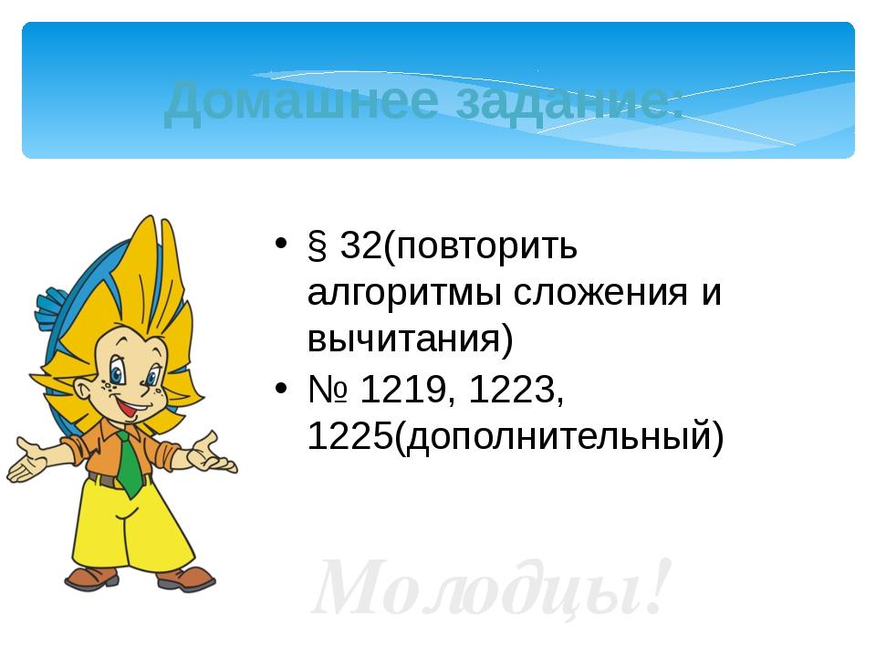 Домашнее задание: § 32(повторить алгоритмы сложения и вычитания) № 1219, 1223...