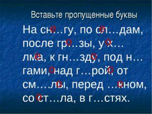 Вставьте пропущенные буквы На сн…гу, по сл…дам, после гр…зы, у х…лма, к гн…зд