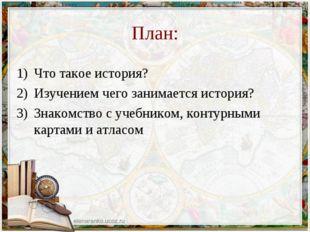 План: Что такое история? Изучением чего занимается история? Знакомство с учеб