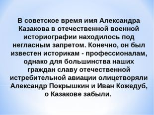В советское время имя Александра Казакова в отечественной военной историограф