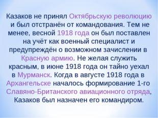 Казаков не принялОктябрьскую революциюи был отстранён от командования. Тем