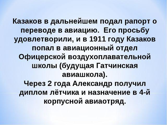 Казаков в дальнейшем подал рапорт о переводе в авиацию. Его просьбу удовлетво...