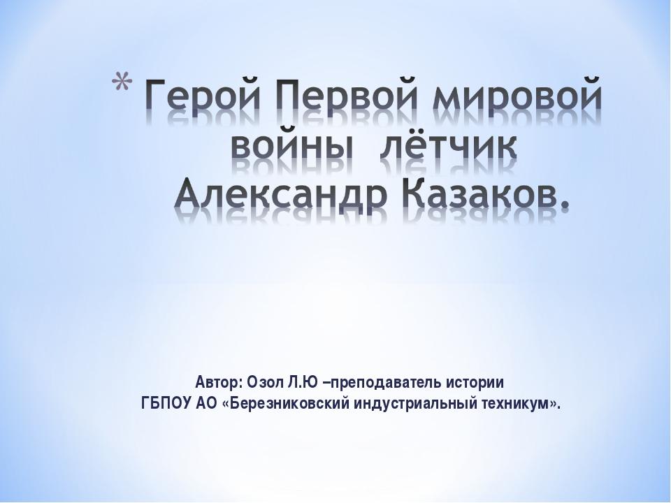 Автор: Озол Л.Ю –преподаватель истории ГБПОУ АО «Березниковский индустриальны...