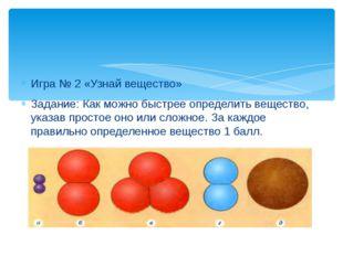 Игра № 2 «Узнай вещество» Задание: Как можно быстрее определить вещество, ука