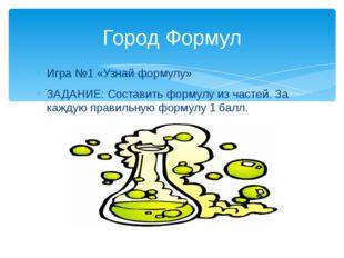 Игра №1 «Узнай формулу» ЗАДАНИЕ: Составить формулу из частей. За каждую прави