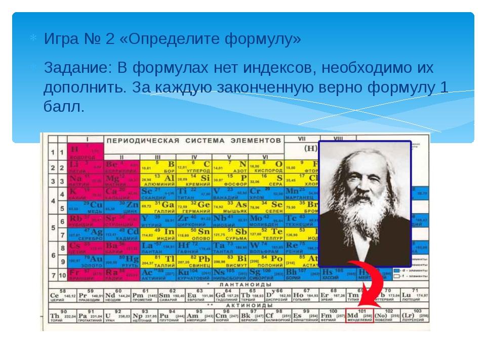 Игра № 2 «Определите формулу» Задание: В формулах нет индексов, необходимо их...