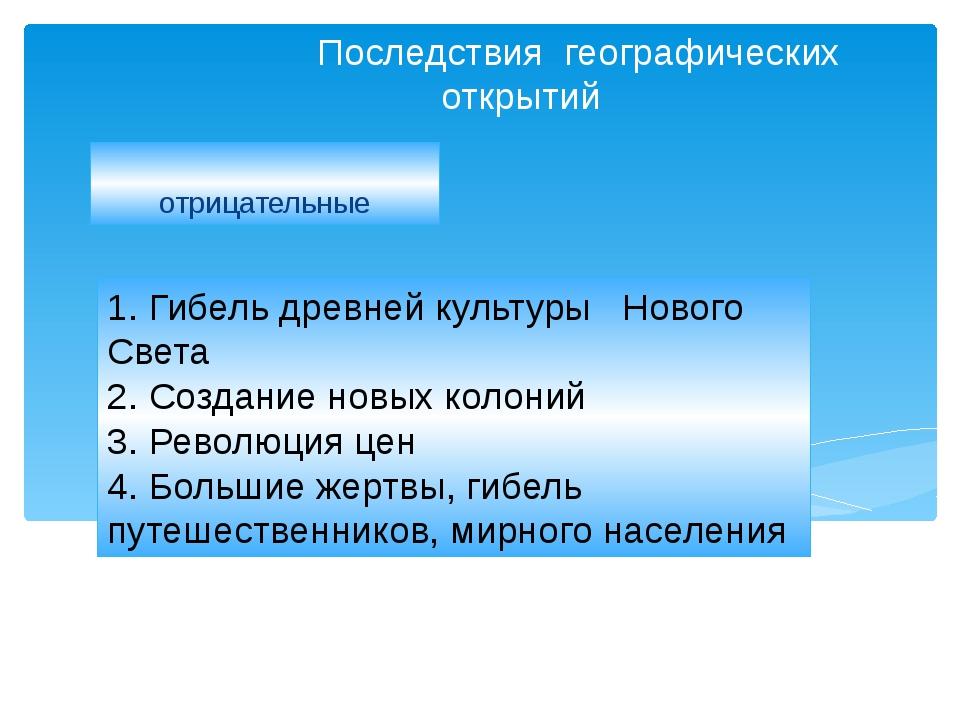 Последствия географических открытий отрицательные 1. Гибель древней культуры...