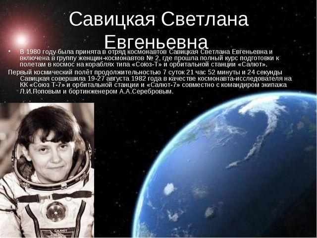 Савицкая Светлана Евгеньевна В 1980 году была принята в отряд космонавтов Сав...