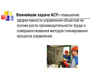 Важнейшая задача АСУ– повышение эффективности управления объектом на основе
