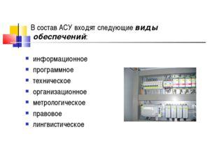 В состав АСУ входят следующие виды обеспечений: информационное программное т