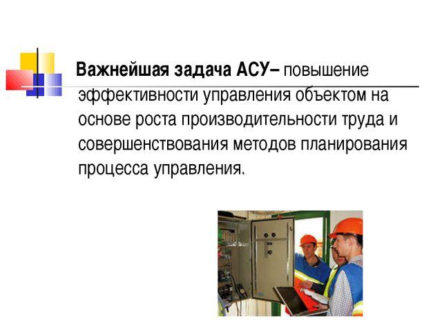 Важнейшая задача АСУ– повышение эффективности управления объектом на основе...