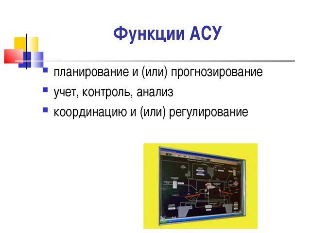 Функции АСУ планирование и (или) прогнозирование учет, контроль, анализ коорд...