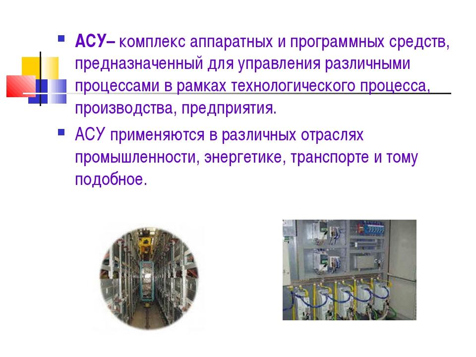 АСУ– комплекс аппаратных и программных средств, предназначенный для управлени...