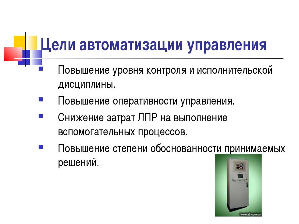 Цели автоматизации управления Повышение уровня контроля и исполнительской дис...