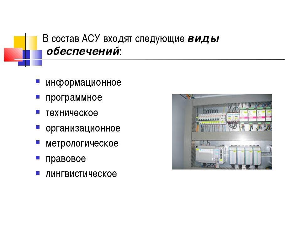 В состав АСУ входят следующие виды обеспечений: информационное программное т...