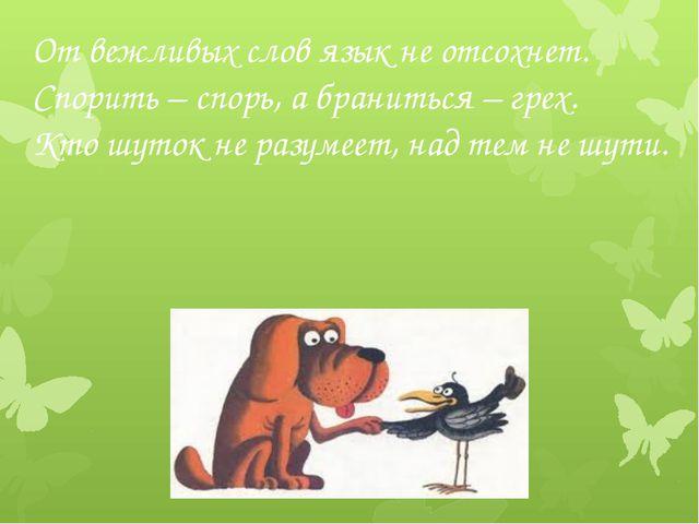От вежливых слов язык не отсохнет. Спорить – спорь, а браниться – грех. Кто ш...