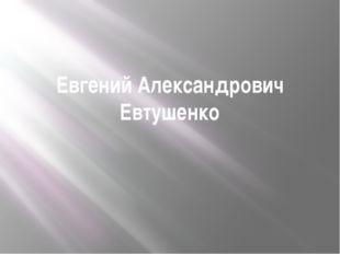 Евгений Александрович Евтушенко