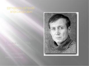 ЕВТУШЕНКО ЕВГЕНИЙ АЛЕКСАНДРОВИЧ Год рождения 1933, русский поэт, прозаик, ки