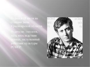 Родился 18 июля на станции Зима Красноярской области. Родители - геологи, ма