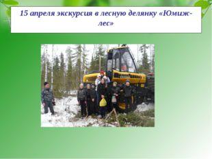 15 апреля экскурсия в лесную делянку «Юмиж- лес»