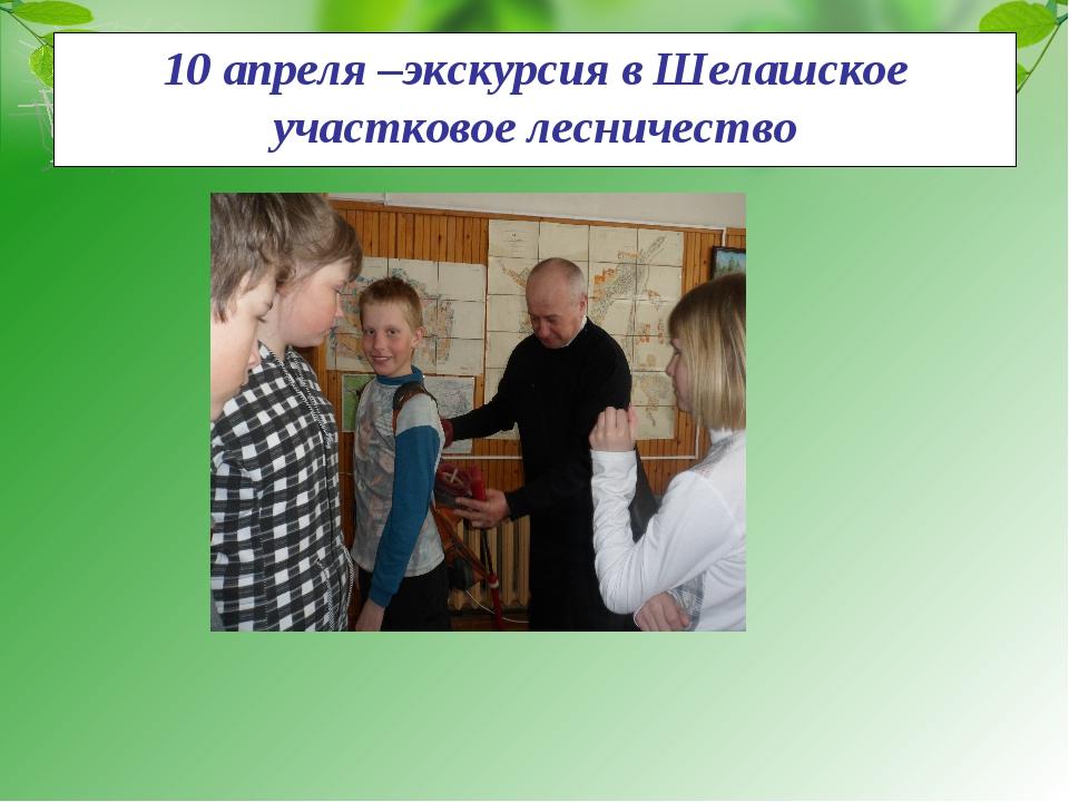 10 апреля –экскурсия в Шелашское участковое лесничество