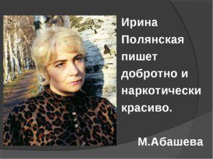 Ирина Полянская пишет добротно и наркотически красиво.  М.Абашева