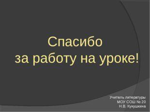 Спасибо за работу на уроке! Учитель литературы МОУ СОШ № 20 Н.В. Кукушкина