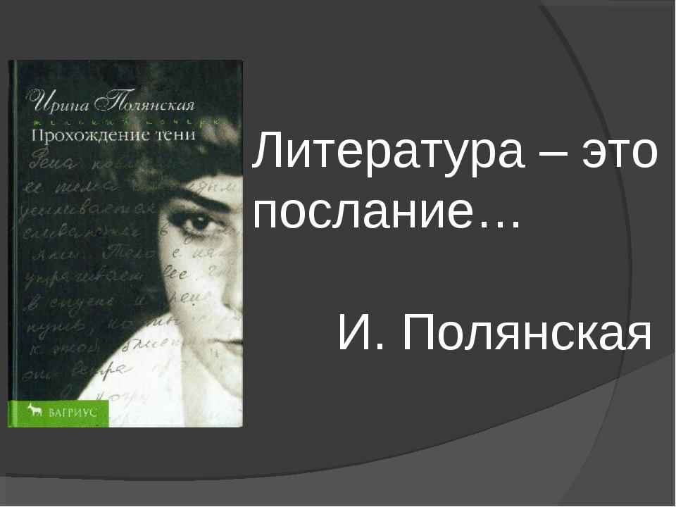 Литература – это послание…  И. Полянская