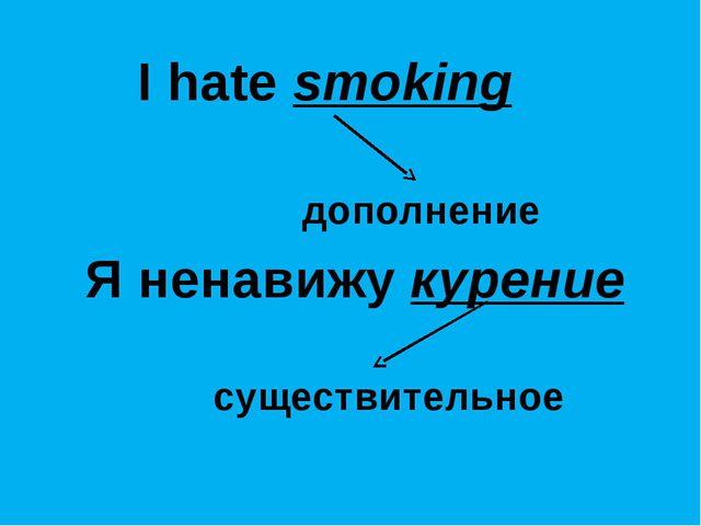 I hate smoking дополнение Я ненавижу курение существительное