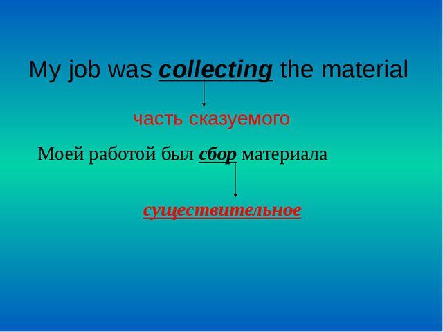 My job was collecting the material часть сказуемого Моей работой был сбор ма...