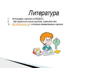 Литература Фотографии, картинки на ЯНДЕКС: http://pikalova-ms.narod.ru/portre
