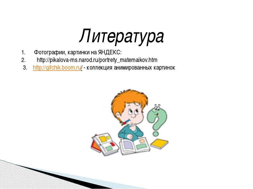 Литература Фотографии, картинки на ЯНДЕКС: http://pikalova-ms.narod.ru/portre...